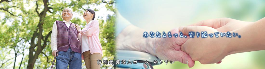 あなたともっと、寄り添っていたい。 特別養護老人ホーム ゆうすい